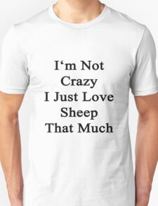 I'm Not Crazy I Just Love Sheep That Much  Unisex T-Shirt