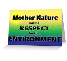 Mother Nature has no RESPECT for the ENVIRONMENT Greeting Card