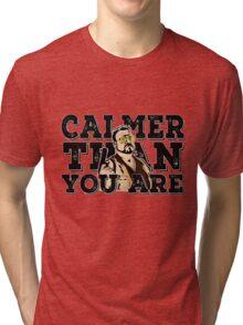 Calmer than you are- the big lebowski Tri-blend T-Shirt