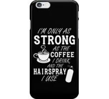 I'm as strong as the coffee I drink and the hairspray I use iPhone Case/Skin