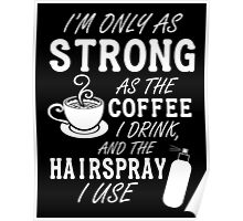 I'm as strong as the coffee I drink and the hairspray I use Poster