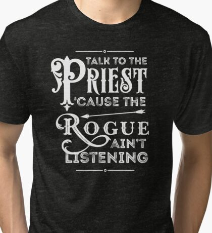 Talk to the Priest, Cause the Rogue Ain't Listening Tri-blend T-Shirt