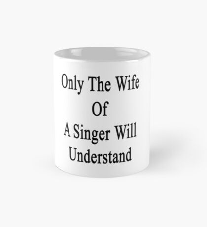 Only The Wife Of A Singer Will Understand  Mug