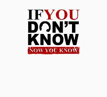 If You Don't Know Now You Know Unisex T-Shirt