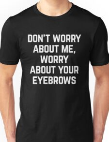 Worry About Your Eyebrows Funny Quote Unisex T-Shirt