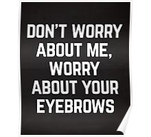 Worry About Your Eyebrows Funny Quote Poster