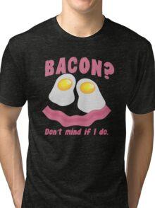 BACON? Don't mind if I do! Tri-blend T-Shirt