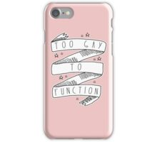 Too Gay to Function iPhone Case/Skin