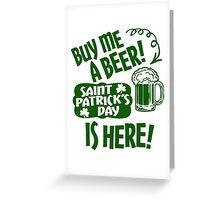 Buy Me a Beer Saint Patrick's Day is Here! Greeting Card