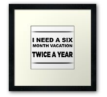 I Need a Six Month Vacation TWICE A YEAR Framed Print