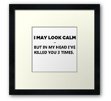 I May Look Calm - But In My Head I've Killed You 3 Times Framed Print