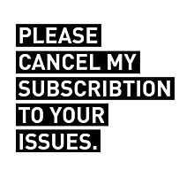 Please Cancel My Subscription To Your Issues Photographic Print