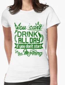 You Can't Drink All Day if You Don't Start in the Morning Womens Fitted T-Shirt