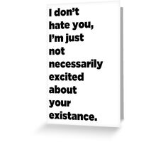 I Don't Hate You, I'm Just Not Necessarily Excited About Your Existance Greeting Card