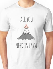 ALL YOU NEED IS LAVA ! Unisex T-Shirt
