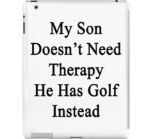 My Son Doesn't Need Therapy He Has Golf Instead  iPad Case/Skin