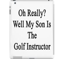 Oh Really? Well My Son Is The Golf Instructor  iPad Case/Skin