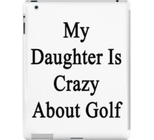My Daughter Is Crazy About Golf  iPad Case/Skin