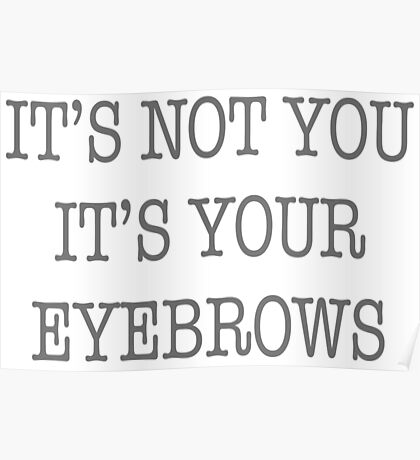 It's Not You It's Your Eyebrows Poster