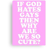 if god hates gays then why r we so cute? Canvas Print