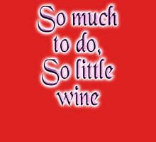 Wine, Time, So much to do, so little wine! Drink, on Burgundy Unisex T-Shirt