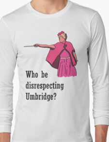 """Who be disrespecting Umbridge?"" Long Sleeve T-Shirt"