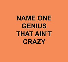 Name one genius that ain't crazy by AlanPun