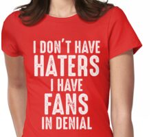 I Don't Have Haters I Have Fans In Denial T Shirt Womens Fitted T-Shirt