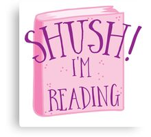 SHUSH! I'm reading Canvas Print