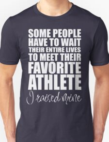 SOME PEOPLE HAVE TO WAIT THEIR ENTIRE LIVES TO MEET THEIR FAVORITE ATHLETE. I RAISED MINE T-Shirt