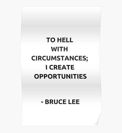 To hell with circumstances; I create opportunities - Bruce Lee Poster
