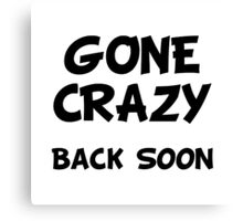 Gone Crazy Back Soon Canvas Print