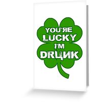 You're Lucky I'm Drunk Greeting Card