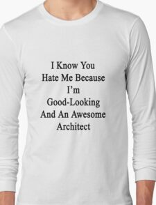 I Know You Hate Me Because I'm Good Looking And An Awesome Architect  Long Sleeve T-Shirt