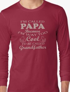 I'm Called Papa Because I'm Way Too Cool To Be Called Grandfather Long Sleeve T-Shirt