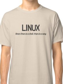 Linux, where there is a shell, there is a way Classic T-Shirt