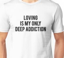 LOVING IS MY ONLY DEEP ADDICTION Unisex T-Shirt