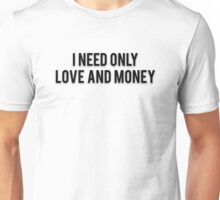 I NEED ONLY LOVE AND MONEY Unisex T-Shirt