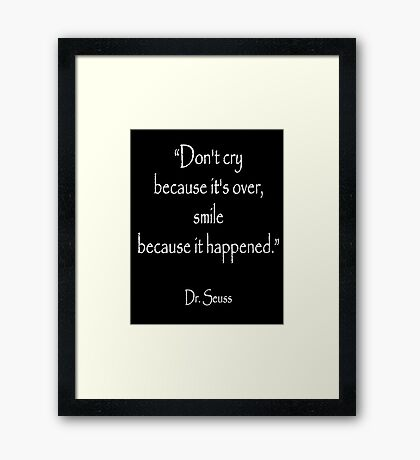 Dr. Seuss, Dont cry because its over, smile because it happened. on BLACK  Framed Print