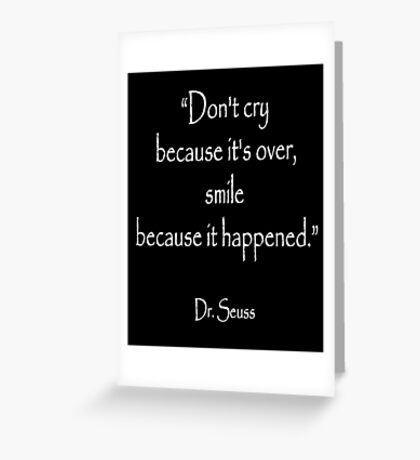 Dr. Seuss, Dont cry because its over, smile because it happened. on BLACK  Greeting Card