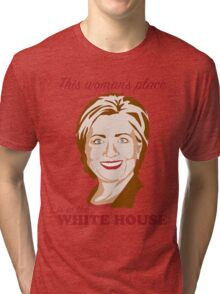 Hillary Woman's Place is in the White House Tri-blend T-Shirt