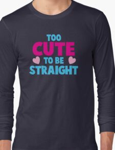 Too CUTE to be STRAIGHT!  Long Sleeve T-Shirt