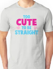 Too CUTE to be STRAIGHT!  Unisex T-Shirt