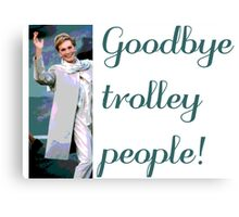 Goodbye trolley people! Canvas Print