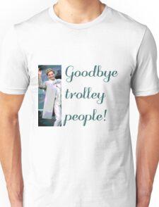 Goodbye trolley people! Unisex T-Shirt
