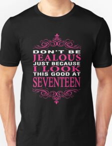 Don't be Jealous just because i look this good at 17 Unisex T-Shirt