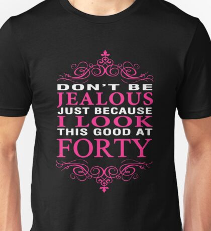 Don't be Jealous just because i look this good at 40 Unisex T-Shirt