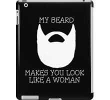 My Beard Makes You Look Like A Woman iPad Case/Skin