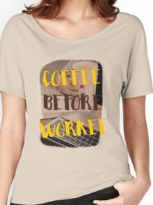 Coffee before workee Women's Relaxed Fit T-Shirt