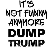It's Not Funny Anymore DUMP TRUMP Photographic Print